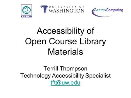Accessibility of Open Course Library Materials Terrill Thompson Technology Accessibility Specialist