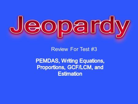 Review For Test #3. PEMDAS Writing Equations ProportionsLCM/GCFEstimation 10 20 30 40 50.