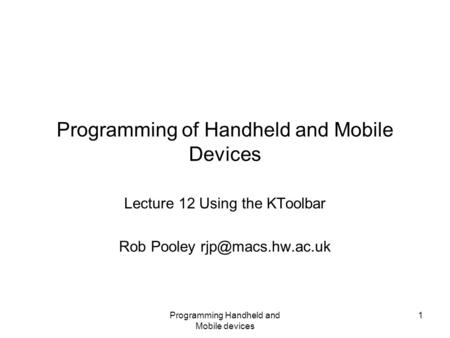 Programming Handheld and Mobile devices 1 Programming of Handheld and Mobile Devices Lecture 12 Using the KToolbar Rob Pooley