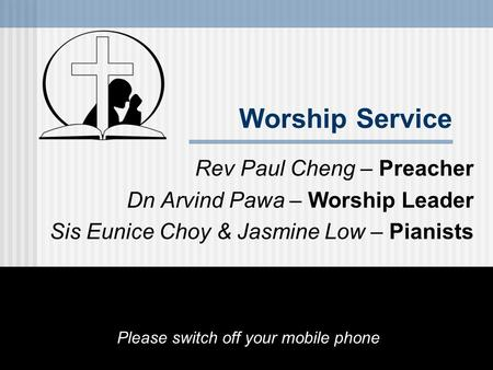 Worship Service Rev Paul Cheng – Preacher Dn Arvind Pawa – Worship Leader Sis Eunice Choy & Jasmine Low – Pianists Please switch off your mobile phone.