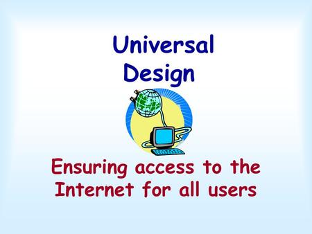 Universal Design Ensuring access to the Internet <strong>for</strong> all users.
