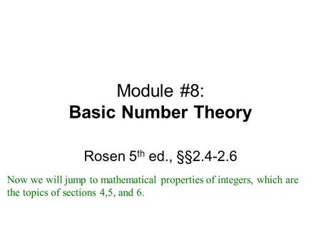 Module #8: Basic Number Theory Rosen 5 th ed., §§2.4-2.6 Now we will jump to mathematical properties of integers, which are the topics of sections 4,5,