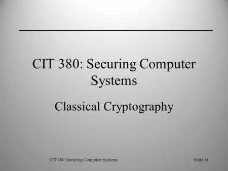 CIT 380: Securing Computer SystemsSlide #1 CIT 380: Securing Computer Systems Classical Cryptography.