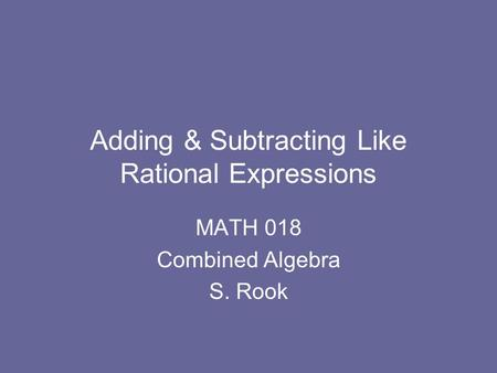 Adding & Subtracting Like Rational Expressions MATH 018 Combined Algebra S. Rook.