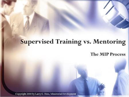 Copyright 2004 by Larry G. Hess, Ministerial <strong>Development</strong> Supervised Training vs. Mentoring The MIP Process.