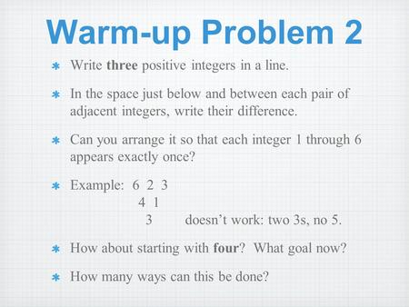 Warm-up Problem 2 Write three positive integers in a line. In the space just below and between each pair of adjacent integers, write their difference.