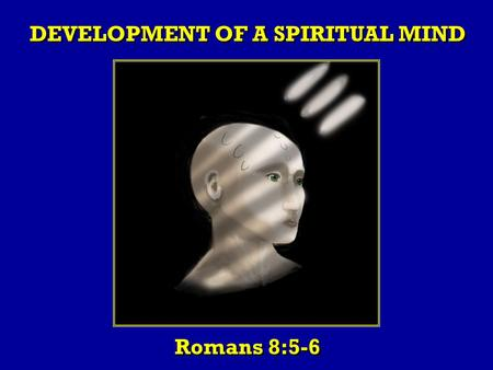 DEVELOPMENT OF A SPIRITUAL MIND Romans 8:5-6. Introduction: Paul makes it clear that the sensuous minded person and the spiritually minded person are.