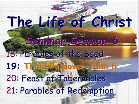 The Life of Christ Seminar Session 6 18: Parables of the Seed 19: Third Passover John 6 20: Feast of Tabernacles 21: Parables of Redemption.
