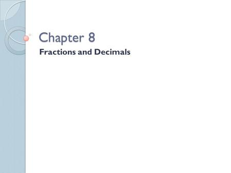 Chapter 8 Fractions and Decimals. Lessons 1- Fractions and Division We can use place value to change a decimal to a fraction. Example – 0.5 = five tenths.