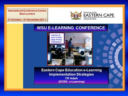 WSU E-LEARNING CONFERENCE International Conference Centre, East London 31 October – 01 November 201`1 Eastern Cape Education e-Learning Implementation.