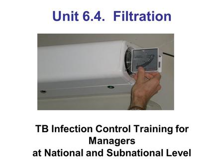Unit 6.4. Filtration TB Infection Control Training for Managers at National and Subnational Level.