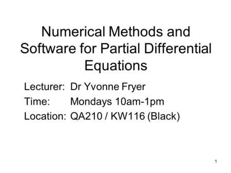 1 Numerical Methods and Software for Partial Differential Equations Lecturer:Dr Yvonne Fryer Time:Mondays 10am-1pm Location:QA210 / KW116 (Black)