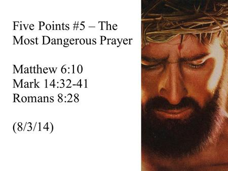 Five Points #5 – The Most Dangerous Prayer Matthew 6:10 Mark 14:32-41 Romans 8:28 (8/3/14)
