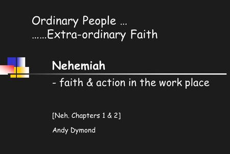 Ordinary People … ……Extra-ordinary Faith Nehemiah - faith & action in the work place [Neh. Chapters 1 & 2] Andy Dymond.