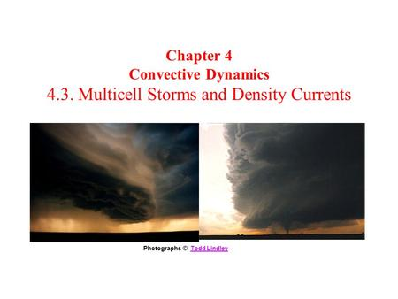 Chapter 4 Convective Dynamics 4.3. Multicell Storms and Density <strong>Currents</strong> Photographs © Todd LindleyTodd Lindley.