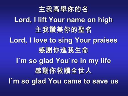 主我高舉你的名 Lord, I lift Your name on high 主我讚美你的聖名 Lord, I love to sing Your praises 感謝你進我生命 I`m so glad You`re in my life 感謝你救贖全世人 I`m so glad You came to.