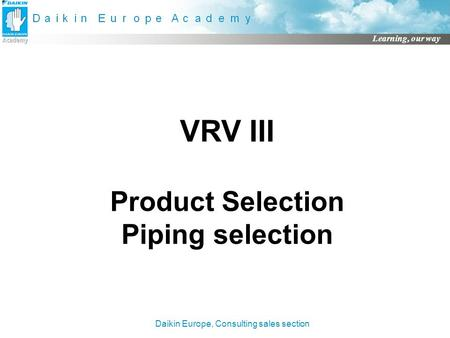 Daikin Europe, Consulting sales section Learning, our way VRV III Product Selection Piping selection.