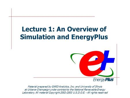 Lecture 1: An Overview of Simulation and EnergyPlus Material prepared by GARD Analytics, Inc. and University of Illinois at Urbana-Champaign under contract.
