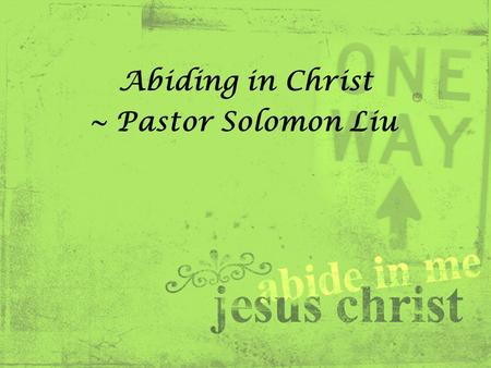 Abiding in Christ ~ Pastor Solomon Liu. John 15:9 – 17 (NIV) 9 As the Father has loved me, so have I loved you. Now remain in my love. 10 If you obey.