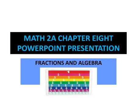 MATH 2A CHAPTER EIGHT POWERPOINT PRESENTATION FRACTIONS AND ALGEBRA.