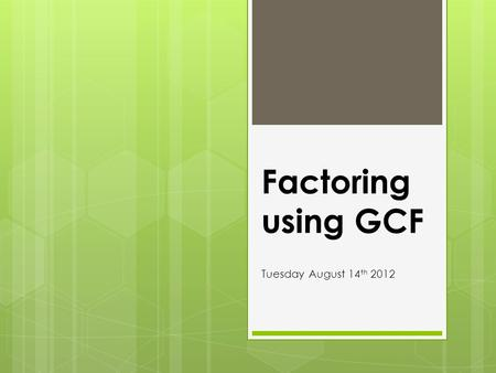Factoring using GCF Tuesday August 14th 2012