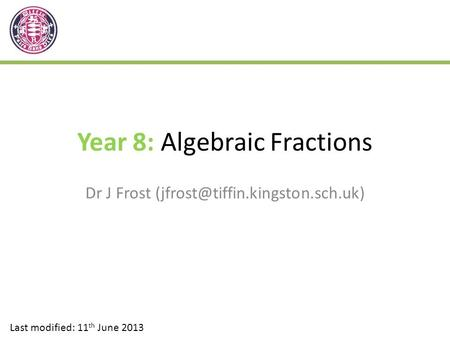 Year 8: Algebraic Fractions Dr J Frost Last modified: 11 th June 2013.