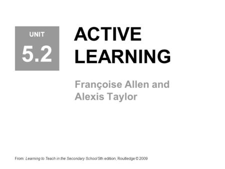 ACTIVE LEARNING Françoise Allen and Alexis Taylor From: Learning to Teach in the Secondary School 5th edition, Routledge © 2009 UNIT 5.2.