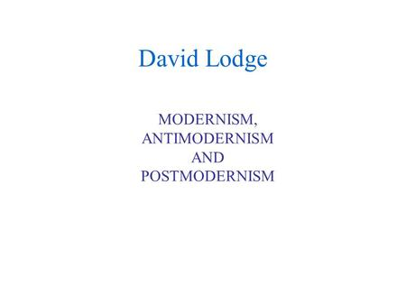 David Lodge MODERNISM, ANTIMODERNISM AND POSTMODERNISM.