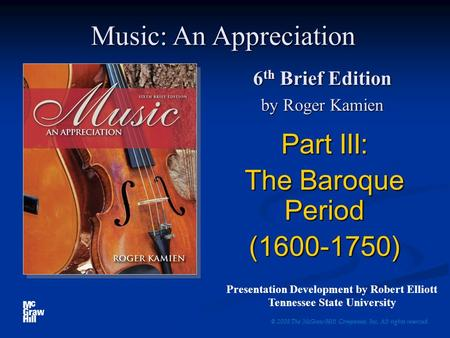 6 th Brief Edition by Roger Kamien Part III: The Baroque Period (1600-1750) © 2008 The McGraw-Hill Companies, Inc. All rights reserved. Music: An Appreciation.