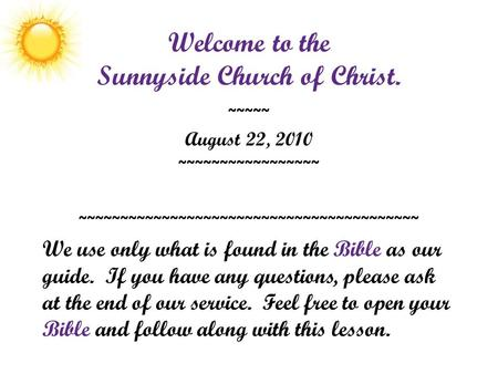 Welcome to the Sunnyside Church of Christ. ~~~~~ August 22, 2010 ~~~~~~~~~~~~~~~~~ ~~~~~~~~~~~~~~~~~~~~~~~~~~~~~~~~~~~~~~~~~ We use only what is found.