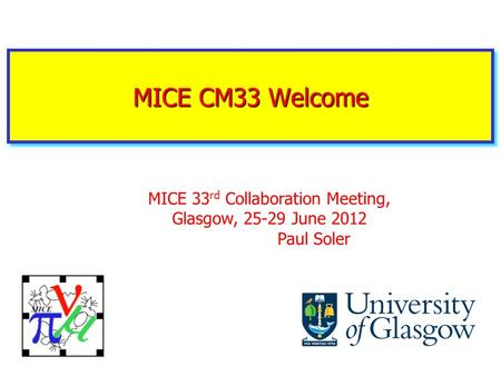MICE CM33 Welcome MICE 33 rd Collaboration Meeting, Glasgow, 25-29 June 2012 Paul Soler.