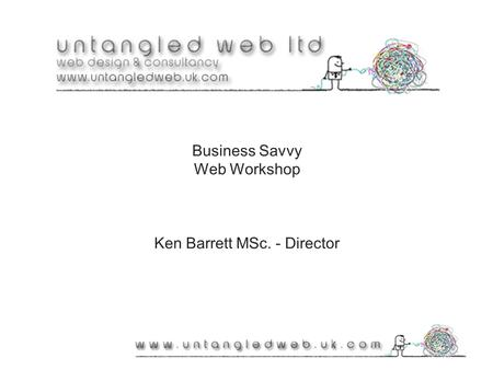 Business Savvy Web Workshop Ken Barrett MSc. - Director.