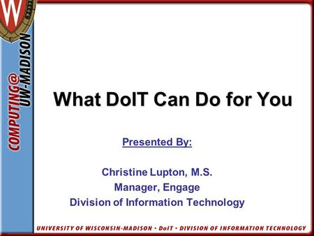 What DoIT Can Do for You What DoIT Can Do for You Presented By: Christine Lupton, M.S. Manager, Engage Division of Information Technology.
