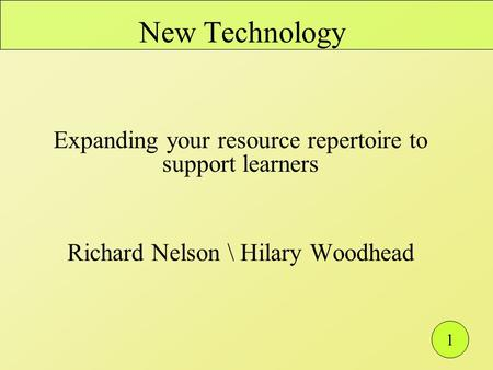 1 New Technology Expanding your resource repertoire to support learners Richard Nelson \ Hilary Woodhead.