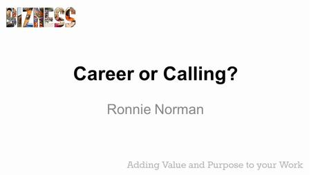 Career or Calling? Ronnie Norman. Genesis 2:15 The Lord God took the man and put him in the Garden of Eden to work it and to take care of it.
