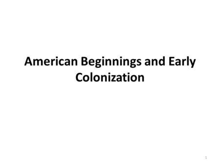 American Beginnings <strong>and</strong> Early Colonization 1. Early America Civilizations 22,000 years ago, the first Americans may have arrived in North America via.
