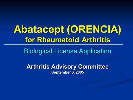 Abatacept (ORENCIA) for Rheumatoid Arthritis Biological License Application Arthritis Advisory Committee September 6, 2005.