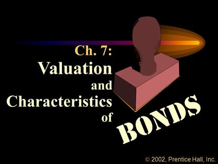 Ch. 7: Valuation and Characteristics of  2002, Prentice Hall, Inc.