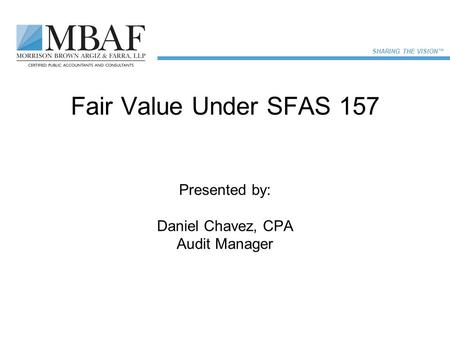SHARING THE VISION™ Fair Value Under SFAS 157 Presented by: Daniel Chavez, CPA Audit Manager.
