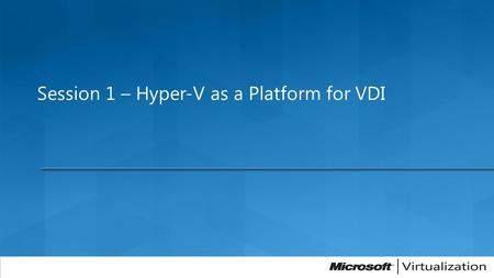 Session 1 – Hyper-V as a Platform for VDI. Virtual Presentation Presentation layer separate from process Virtual Presentation Presentation layer separate.