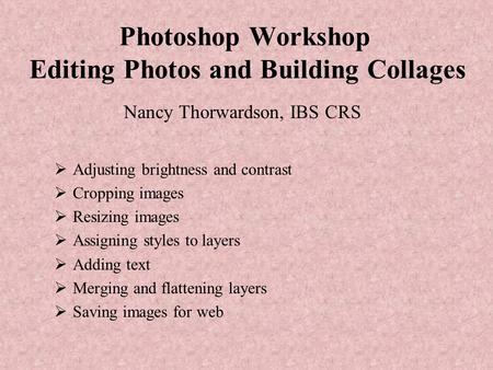 Photoshop Workshop Editing Photos and Building Collages Nancy Thorwardson, IBS CRS  Adjusting brightness and contrast  Cropping images  Resizing images.