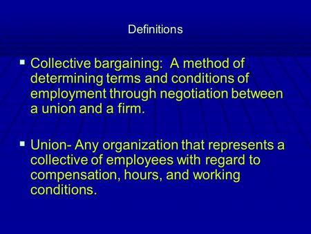 Definitions  Collective bargaining: A method of determining terms and conditions of employment through negotiation between a union and a firm.  Union-