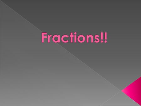  A way to show the parts of something whole  We use fractions a lot in every day life!