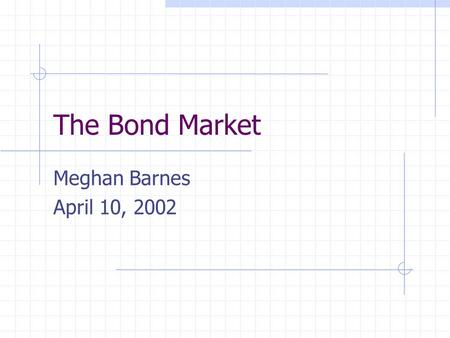 The Bond Market Meghan Barnes April 10, 2002. Overview Bonds and Bond Purchasers Issuers of Bonds Common Types of Bonds Bond Prices Measures of Yield.