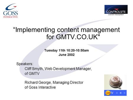 """Implementing content management for GMTV.CO.UK Tuesday 11th 10:20-10:50am June 2002 Speakers: Cliff Smyth, Web Development Manager, of GMTV Richard George,"