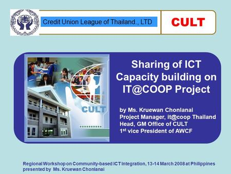 Credit Union League of Thailand., LTD CULT Regional Workshop on Community-based ICT Integration, 13-14 March 2008 at Philippines presented by Ms. Kruewan.