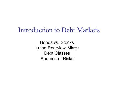 Introduction to Debt Markets Bonds vs. Stocks In the Rearview Mirror Debt Classes Sources of Risks.