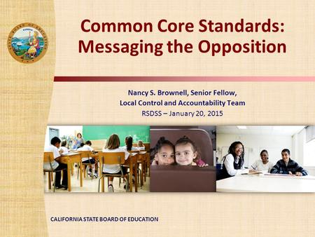CALIFORNIA STATE BOARD OF EDUCATION Common Core Standards: Messaging the Opposition Nancy S. Brownell, Senior Fellow, Local Control and Accountability.