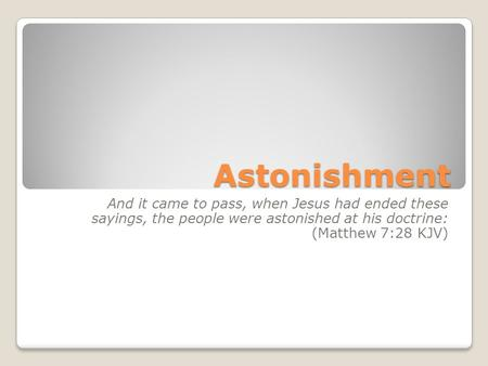 Astonishment And it came to pass, when Jesus had ended these sayings, the people were astonished at his doctrine: (Matthew 7:28 KJV)