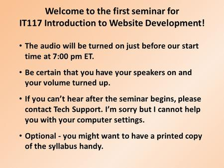 Welcome to the first seminar for IT117 Introduction to Website Development! The audio will be turned on just before our start time at 7:00 pm ET. Be certain.